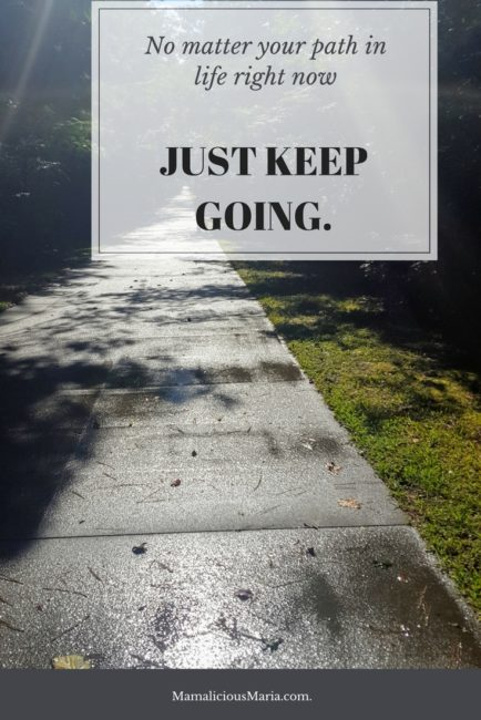 No matter what path you're on in life, just keep going, and you'll get to the other side.