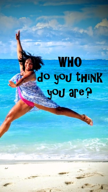 Who do you think you are to try to be pretty, successful, noticed...who are you NOT to be?