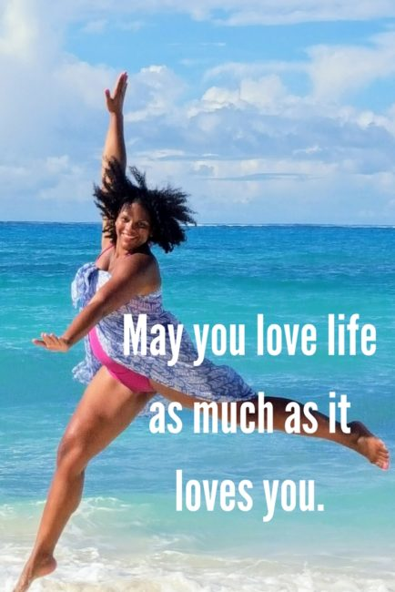 May you love life as much as it loves you.